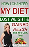 How I Changed My Diet, Lost Weight, & Gained Health: and You Can, Too! (How to Gain Health series)