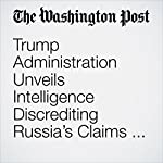 Trump Administration Unveils Intelligence Discrediting Russia's Claims on Chemical Attack in Syria | Missy Ryan,Greg Jaffe,Dan Lamothe