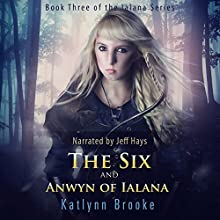 The Six and Anwyn of Ialana: The Ialana Series, Book 3 Audiobook by Katlynn Brooke Narrated by Jeff Hays