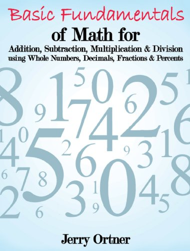 Basic Fundamentals of Math for Addition, Subtraction, Multiplication & Division using Whole Numbers, Decimals, Fractions & Percents.