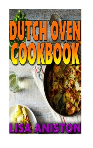 Dutch Oven Cookbook (Dutch Oven and Cast Iron Cooking) by Lisa Aniston