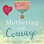 Mothering with Courage: The Mindful Approach to Becoming a Mom Who Listens More, Worries Less, and Loves Deeply | Bonnie Compton