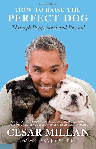 How to Raise the Perfect Dog  Through Puppyhood and Beyond, Cesar Millan & Melissa Jo Peltier