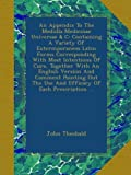 An Appendix To The Medulla Medicinae Universae & C: Containing A Variety Of Extermporaneos Latin Forms Corresponding With Most Intentions Of Cure, ... The Use And Efficacy Of Each Prescription ...