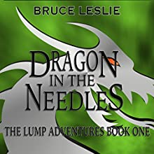 Dragon in the Needles: The Lump Adventures, Book 1 Audiobook by Bruce Leslie Narrated by Bruce Leslie