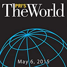 The World, May 06, 2015  by Marco Werman Narrated by Marco Werman