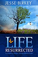 Life Resurrected:  Extraordinary Miracles Through Ordinary People (English Edition)