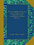 The newspaper press as a power both in the expression and formation of public opinion ..