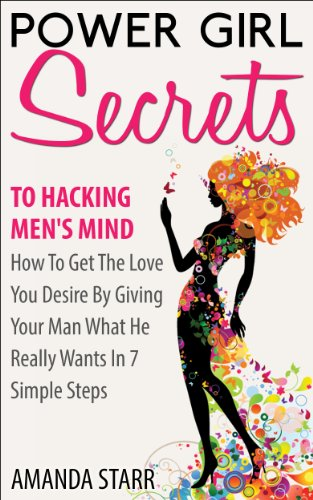 Amanda Starr - Power Girl Secrets To Hacking Men's Mind : How To Get The Love You Desire By Giving Your Man What He Really Wants In 7 Simple Steps (English Edition)