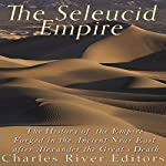 The Seleucid Empire: The History of the Empire Forged in the Ancient Near East After Alexander the Great's Death |  Charles River Editors