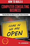 img - for How To Build A Computer Consulting Business (Special Edition): The Only Book You Need To Launch, Grow & Succeed book / textbook / text book