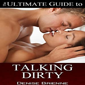 How to Talk Dirty: A Guide for Women: Drive Your Man Crazy By Talking Dirty and Being Naughty | [Denise Brienne]