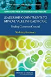 Leadership Commitments to Improve Value in Health Care:: Finding Common Ground: Workshop Summary (Learning Healthcare Systems)