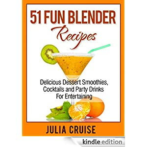 51 Fun Blender Recipes: Delicious Dessert Smoothies, Cocktails and Party Drinks For Entertaining Julia Cruise