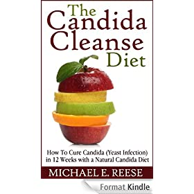 The Candida Cleanse Diet: How To Cure Candida (Yeast Infection) in 12 Weeks with a Natural Candida Diet (English Edition)