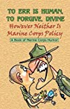 img - for TO ERR IS HUMAN, TO FORGIVE DIVINE - However Neither is Marine Corps Policy book / textbook / text book