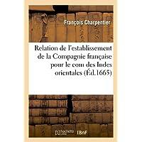 Relation de L'Establissement de La Compagnie Francaise Pour Le Com Des Indes Orientales (Ed.1665) (French Edition...