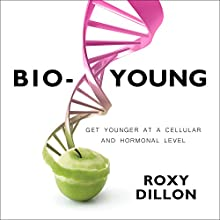 Bio-Young: Get Younger at a Cellular and Hormonal Level Audiobook by Roxy Dillon Narrated by Beverley A. Crick