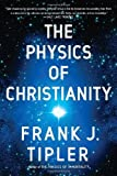 By Frank J. Tipler The Physics of Christianity (Reprint)