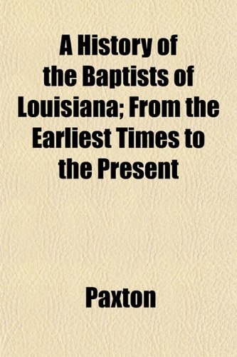 A History of the Baptists of Louisiana; From the Earliest Times to the Present
