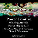 Power Positive, Winning Attitude for a Happy Life: Train Your Mind with Energizing Music & Affirmations Speech by  Jupiter Productions Narrated by Anna Thompson