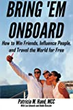 img - for Bring 'Em Onboard: How to Win Friends, Influence People, and Travel the World for Free (Just Add Friends) (Volume 2) book / textbook / text book