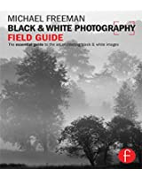 Black and White Photography Field Guide: The essential guide to the art of creating black & white images (The Field Guide Series)