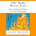 The Body Never Lies: The Lingering Effects of Hurtful Parenting (       UNABRIDGED) by Alice Miller Narrated by Sara Clinton