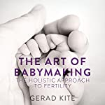 The Art of Babymaking: The Holistic Approach to Fertility | Gerad Kite