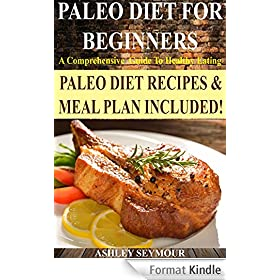 PALEO DIET FOR BEGINNERS: A Comprehensive Guide To Healthy Eating  *** BONUS Paleo Meal Plan And Paleo Diet Recipes! *** (Paleo Diet, Paleo Diet For Beginners, ... Paleo Diet Cookbook) (English Edition)