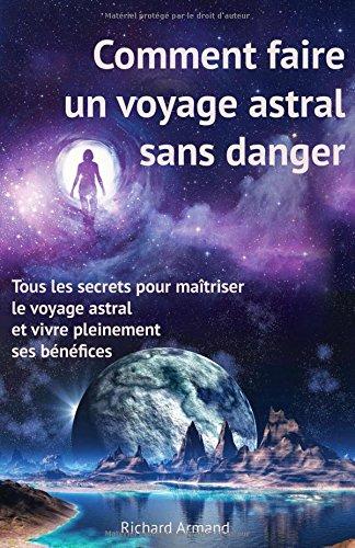 Comment faire un voyage astral sans danger: – Tous les secrets pour maîtriser le voyage astral et vivre pleinement ses bénéfices (French Edition)