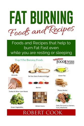 Fat Burning Foods and Recipes: Foods and Recipes That Help to Burn Fat Fast Even While You Are Resting or Sleeping
