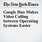 Google Duo Makes Video Calling between Operating Systems Easier | Brian X. Chen