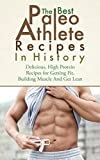 The Best Paleo Athlete Recipes In History: Delicious, High Protein Recipes for Getting Fit, Building Muscle and Getting Lean