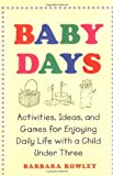 Baby Days: Activities, Ideas, and Games for Enjoying Daily Life with a Child Under Three (0786884525) by Barbara Rowley