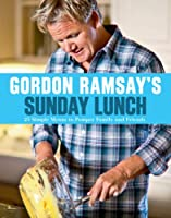 Gordon Ramsay's Sunday Lunch: 25 Simple Menus to Pamper Family and Friends