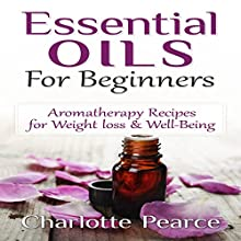 Essential Oils for Beginners: Aromatherapy Recipes for Weight Loss & Well-Being (       UNABRIDGED) by Charlotte Pearce Narrated by Jason Lovett