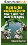 Water Garden Installation Secrets: How To Save Time, Money and Agony (Water Garden Masters Series Book 1) (English Edition)