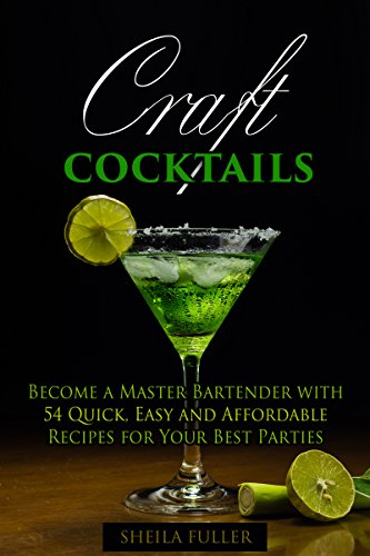 Craft Cocktails: Become a Master Bartender with 54 Quick, Easy and Affordable Recipes for Your Best Parties (Bar Book Book 1) by Sheila Fuller