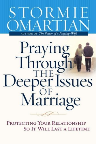 Image for Praying Through the Deeper Issues of Marriage: Protecting Your Relationship So It Will Last a Lifetime