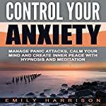 Control Your Anxiety: Manage Panic Attacks, Calm Your Mind and Create Inner Peace with Hypnosis and Meditation | Emily Harrison
