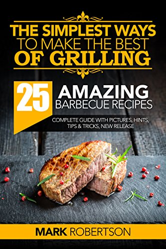 The Simplest Ways to Make the Best of Grilling: 25 Amazing Barbecue Recipes (Griiling Recipes, Grilling Cookbook, Grilling for Beginners, Barbecue Cookbook, Barbecue Recipes, BBQ Smoking Books) by Mark Robertson