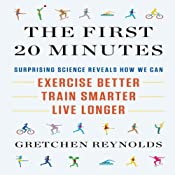 The First 20 Minutes: Surprising Science Reveals How We Can Exercise Better, Train Smarter, Live Longer | [Gretchen Reynolds]