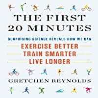 The First 20 Minutes: Surprising Science Reveals How We Can Exercise Better, Train Smarter, Live Longer (       UNABRIDGED) by Gretchen Reynolds Narrated by Karen Saltus