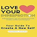 Love Your Imperfection: Build Self Esteem, Use Your Imperfections to Be Creative, Confident and Courageous | Sandeep Sharma