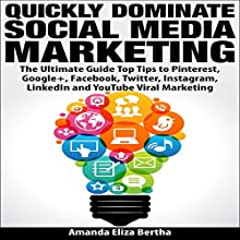 Quickly Dominate Social Media Marketing: The Ultimate Guide: Top Tips to Pinterest, Google+, Facebook, Twitter, Instagram, LinkedIn, and YouTube Viral Marketing (       UNABRIDGED) by Amanda Eliza Bertha Narrated by Annette Martin