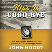 Kiss It Good-bye: The Mystery, the Mormon, and the Moral of the 1960 Pittsburgh Pirates | [John Moody]
