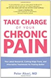 Take Charge of Your Chronic Pain: The Latest Research, Cutting-Edge Tools, and Alternative Treatments for Feeling Better