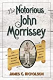 img - for The Notorious John Morrissey: How a Bare-Knuckle Brawler Became a Congressman and Founded Saratoga Race Course book / textbook / text book