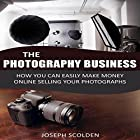 Photography Business: How You Can Easily Make Money Online Selling Your Photographs Hörbuch von Joseph Scolden Gesprochen von: Dave Wright